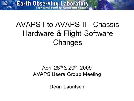 AVAPS I to AVAPS II - Chassis Hardware & Flight Software Changes April 28 th & 29 th, 2009 AVAPS Users Group Meeting Dean Lauritsen.