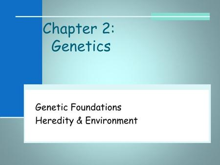Chapter 2: Genetics Genetic Foundations Heredity & Environment.