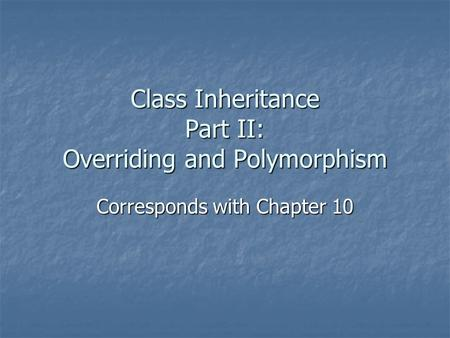 Class Inheritance Part II: Overriding and Polymorphism Corresponds with Chapter 10.