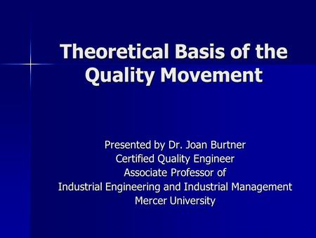 Theoretical Basis of the Quality Movement Presented by Dr. Joan Burtner Certified Quality Engineer Associate Professor of Industrial Engineering and Industrial.