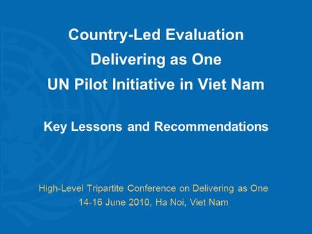 Country-Led Evaluation Delivering as One UN Pilot Initiative in Viet Nam Key Lessons and Recommendations High-Level Tripartite Conference on Delivering.