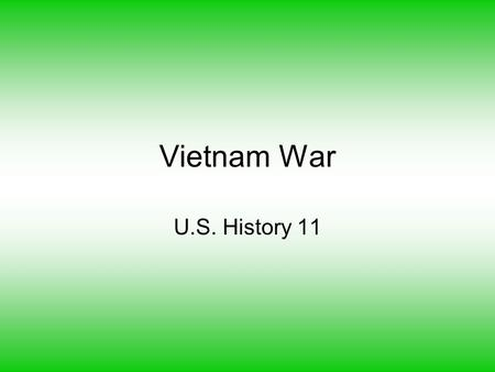 Vietnam War U.S. History 11. French Rule in Vietnam a. 1800's –WWII b. Indochina (Vietnam, Laos, Cambodia) c. Growing opposition from Vietnamese d. Restricted.