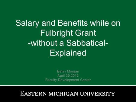 Salary and Benefits while on Fulbright Grant -without a Sabbatical- Explained Betsy Morgan April 29,2016 Faculty Development Center.