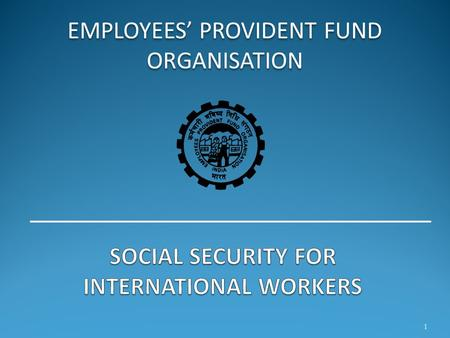 EMPLOYEES' PROVIDENT FUND ORGANISATION 1. The Indian Economic Scenario  Due to global demographic pressures coupled with globalization and free market.