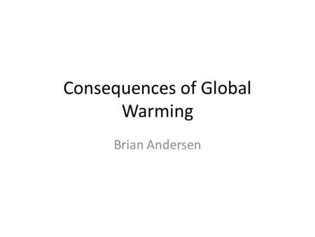 Consequences of Global Warming Brian Andersen. Rising sea levels As the Earths temperature increases, the Polar ice caps will begin to melt, thus expelling.