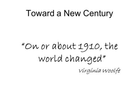 "Toward a New Century ""On or about 1910, the world changed"" Virginia Woolfe."