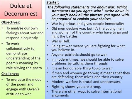 Dulce et Decorum est Objectives: To analyse our own feelings about war and respond eloquently To work collaboratively to demonstrate understanding of the.