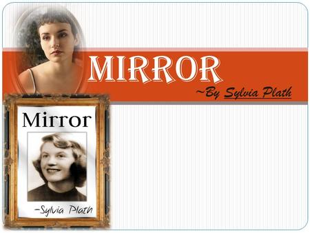 MIRROR ~By Sylvia Plath. ABOUT THE AUTHOR  Sylvia Plath(1932-1963) was an American poet, novelist and short story writer.  She was an excellent writer.