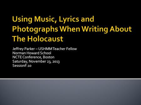Jeffrey Parker – USHMM Teacher Fellow Norman Howard School NCTE Conference, Boston Saturday, November 23, 2013 SessionF.10.