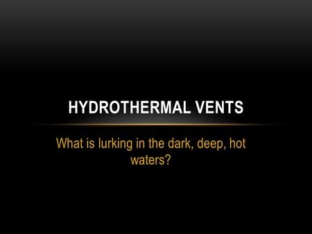 What is lurking in the dark, deep, hot waters? HYDROTHERMAL VENTS.