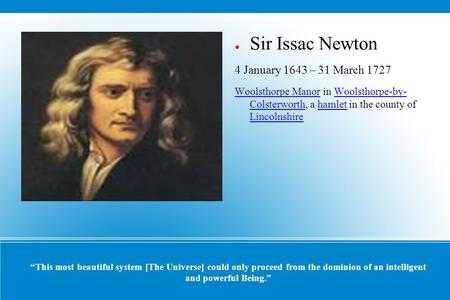 """This most beautiful system [The Universe] could only proceed from the dominion of an intelligent and powerful Being."" ● Sir Issac Newton 4 January 1643."