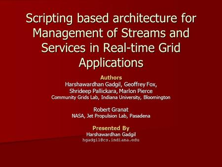 Scripting based architecture for Management of Streams and Services in Real-time Grid Applications Authors Harshawardhan Gadgil, Geoffrey Fox, Shrideep.