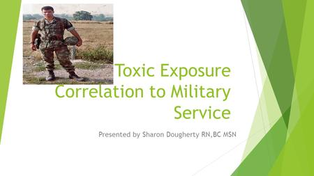 Toxic Exposure Correlation to Military Service Presented by Sharon Dougherty RN,BC MSN.