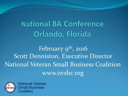 February 9 th, 2016 Scott Denniston, Executive Director National Veteran Small Business Coalition