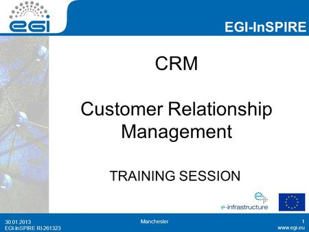 EGI-InSPIRE RI-261323 EGI-InSPIRE  EGI-InSPIRE RI-261323 CRM Customer Relationship Management TRAINING SESSION 30.01.2013 Manchester1.