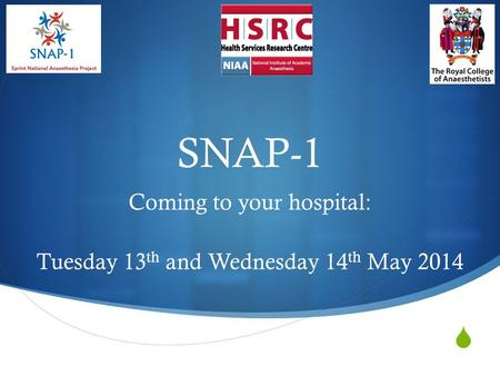  SNAP-1 Coming to your hospital: Tuesday 13 th and Wednesday 14 th May 2014.