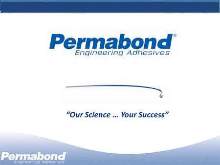 "1 ""Our Science … Your Success"". Agenda 2 Adhesive Manufacturer Permabond manufactures and custom formulates a full line of engineering adhesives. Global."