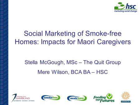 Social Marketing of Smoke-free Homes: Impacts for Maori Caregivers Stella McGough, MSc – The Quit Group Mere Wilson, BCA BA – HSC.