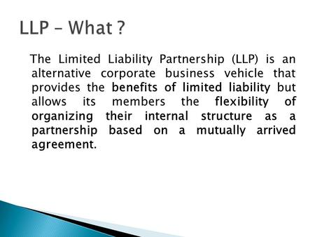 The Limited Liability Partnership (LLP) is an alternative corporate business vehicle that provides the benefits of limited liability but allows its members.