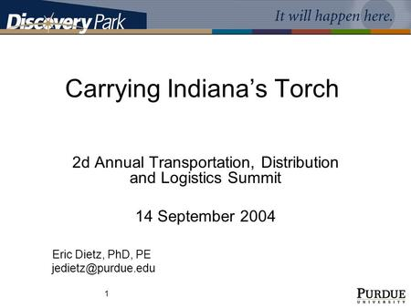 1 Carrying Indiana's Torch 2d Annual Transportation, Distribution and Logistics Summit 14 September 2004 Eric Dietz, PhD, PE