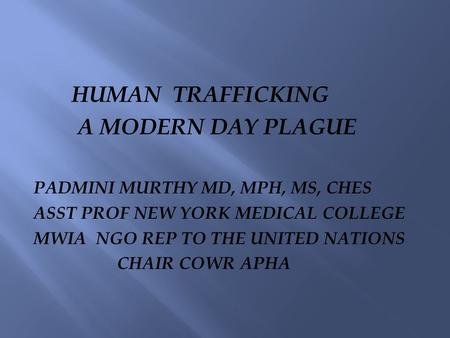 HUMAN TRAFFICKING A MODERN DAY PLAGUE PADMINI MURTHY MD, MPH, MS, CHES ASST PROF NEW YORK MEDICAL COLLEGE MWIA NGO REP TO THE UNITED NATIONS CHAIR COWR.