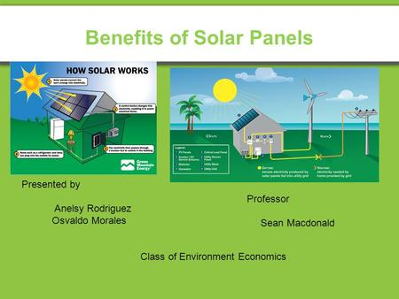 Benefits of Solar Panels Presented by Anelsy Rodriguez Osvaldo Morales Class of Environment Economics Professor Sean Macdonald.