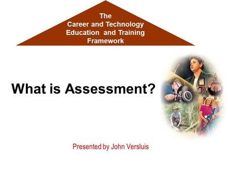 Presented by John Versluis What is Assessment? The Career and Technology Education and Training Framework.