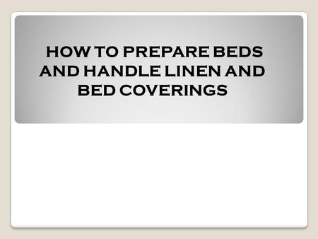 HOW TO PREPARE BEDS AND HANDLE LINEN AND BED COVERINGS.
