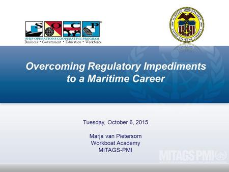 Overcoming Regulatory Impediments to a Maritime Career Tuesday, October 6, 2015 Marja van Pietersom Workboat Academy MITAGS-PMI Business ▪ Government ▪