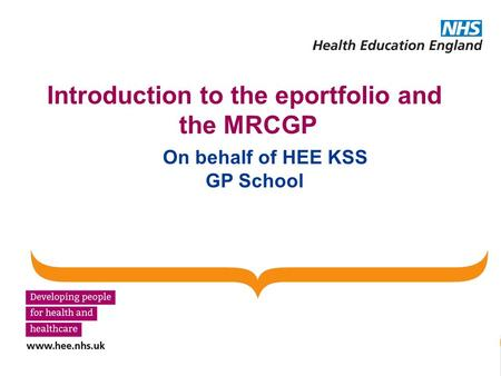 Introduction to the eportfolio and the MRCGP On behalf of HEE KSS GP School.