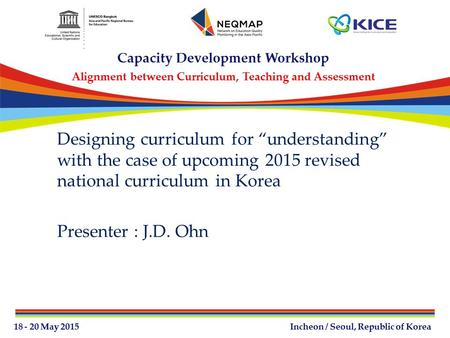 "Designing curriculum for ""understanding"" with the case of upcoming 2015 revised national curriculum in Korea Presenter : J.D. Ohn."
