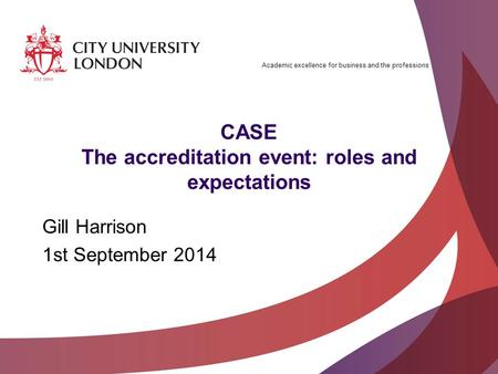 Academic excellence for business and the professions CASE The accreditation event: roles and expectations Gill Harrison 1st September 2014.