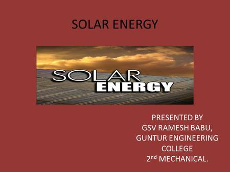 SOLAR ENERGY PRESENTED BY GSV RAMESH BABU, GUNTUR ENGINEERING COLLEGE 2 nd MECHANICAL.