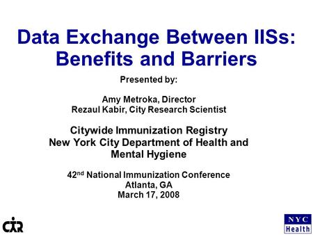 Data Exchange Between IISs: Benefits and Barriers Presented by: Amy Metroka, Director Rezaul Kabir, City Research Scientist Citywide Immunization Registry.