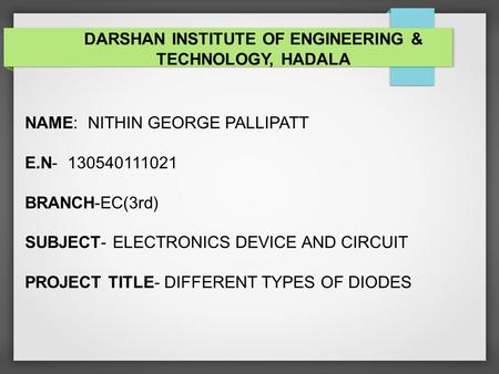 NAME: NITHIN GEORGE PALLIPATT E.N- 130540111021 BRANCH-EC(3rd) SUBJECT- ELECTRONICS DEVICE AND CIRCUIT PROJECT TITLE- DIFFERENT TYPES OF DIODES DARSHAN.