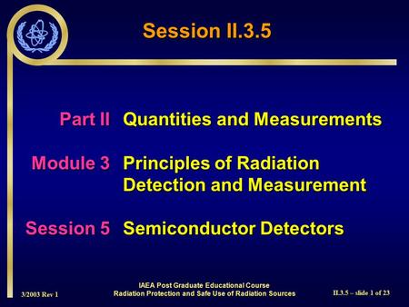 3/2003 Rev 1 II.3.5 – slide 1 of 23 IAEA Post Graduate Educational Course Radiation Protection and Safe Use of Radiation Sources Session II.3.5 Part IIQuantities.