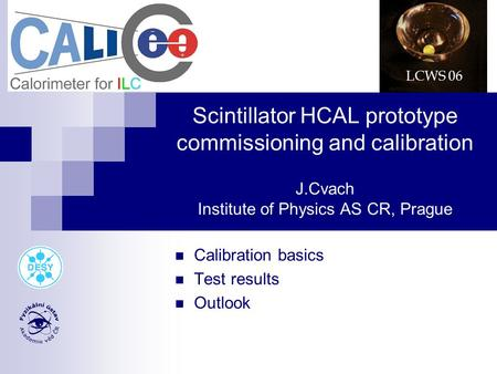 Scintillator HCAL prototype commissioning and calibration J.Cvach Institute of Physics AS CR, Prague Calibration basics Test results Outlook LCWS 06.