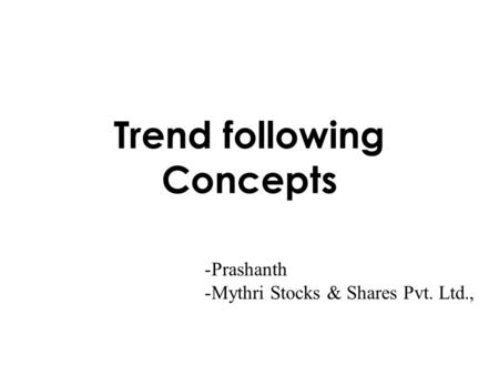 Trend following Concepts -Prashanth -Mythri Stocks & Shares Pvt. Ltd.,