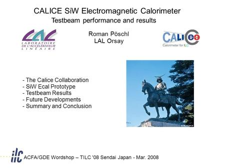 CALICE SiW Electromagnetic Calorimeter Testbeam performance and results Roman Pöschl LAL Orsay ACFA/GDE Wordshop – TILC '08 Sendai Japan - Mar. 2008 -