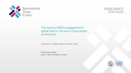 The future of SMEs engagement in global trade in the era of cross-border ecommerce 5 May 2016, Jinjiang, Fujian Province, China Mohammed Saeed, Senior.