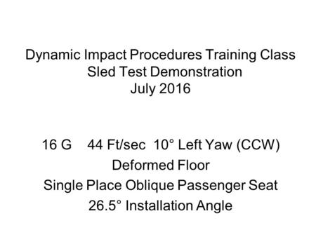 Dynamic Impact Procedures Training Class Sled Test Demonstration July 2016 16 G 44 Ft/sec 10° Left Yaw (CCW) Deformed Floor Single Place Oblique Passenger.