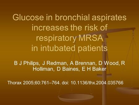 Glucose in bronchial aspirates increases the risk of respiratory MRSA in intubated patients B J Philips, J Redman, A Brennan, D Wood, R Holliman, D Baines,