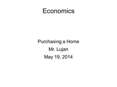 Economics Purchasing a Home Mr. Lujan May 19, 2014.