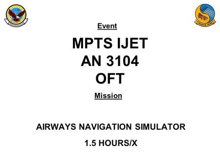 Event Mission MPTS IJET AN 3104 OFT AIRWAYS NAVIGATION SIMULATOR 1.5 HOURS/X.