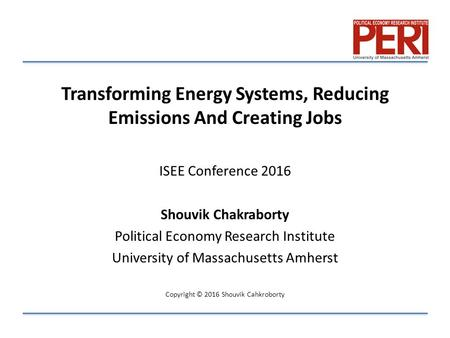 Transforming Energy Systems, Reducing Emissions And Creating Jobs ISEE Conference 2016 Shouvik Chakraborty Political Economy Research Institute University.