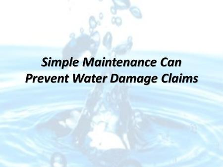 Simple Maintenance Can Prevent Water Damage Claims.