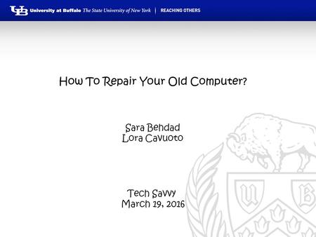 How To Repair Your Old Computer? Tech Savvy March 19, 2016 Sara Behdad Lora Cavuoto.