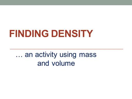 FINDING DENSITY … an activity using mass and volume.