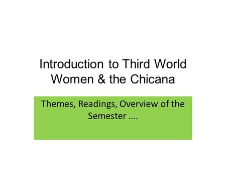 Introduction to Third World Women & the Chicana Themes, Readings, Overview of the Semester ….