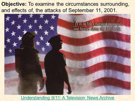 Objective: To examine the circumstances surrounding, and effects of, the attacks of September 11, 2001. Understanding 9/11: A Television News Archive.